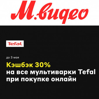 В М.Видео кешбэк 30% на мультиварки Tefal